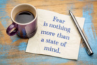 Fear is nothing more than a state of mind