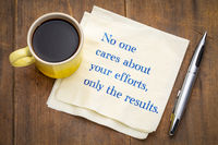 No one cares about your efforts, only the results.