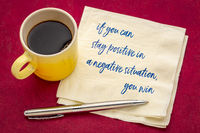 if you can stay positive in a negative situation ...