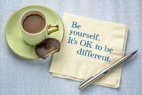 Be yourself. It is OK to be different.
