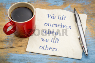 We lift ourselves by lifting others
