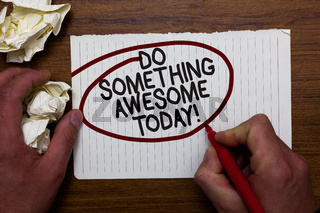 Text sign showing Do Something Awesome Today. Conceptual photo Make an incredible action motivate yourself Hand hold paper lob and red pen red circled black words on white paper.