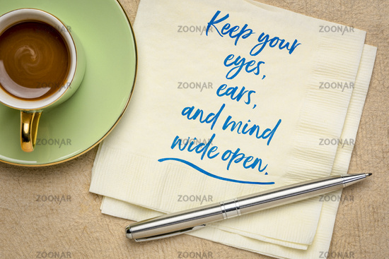 keep your eyes, ears and mind wide open